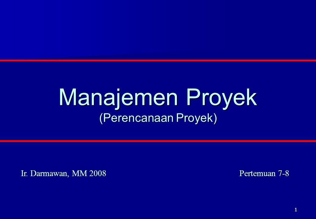 1 Manajemen Proyek (Perencanaan Proyek) Ir. Darmawan, MM 2008 Pertemuan 7-8