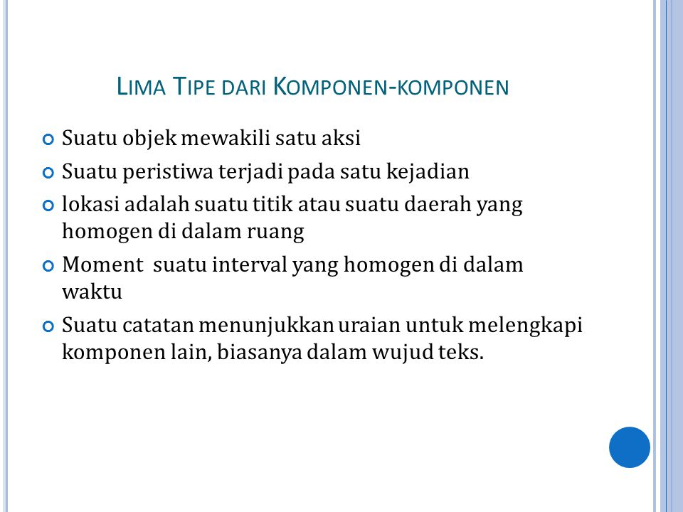 L IMA T IPE DARI K OMPONEN - KOMPONEN Suatu objek mewakili satu aksi Suatu peristiwa terjadi pada satu kejadian lokasi adalah suatu titik atau suatu daerah yang homogen di dalam ruang Moment suatu interval yang homogen di dalam waktu Suatu catatan menunjukkan uraian untuk melengkapi komponen lain, biasanya dalam wujud teks.