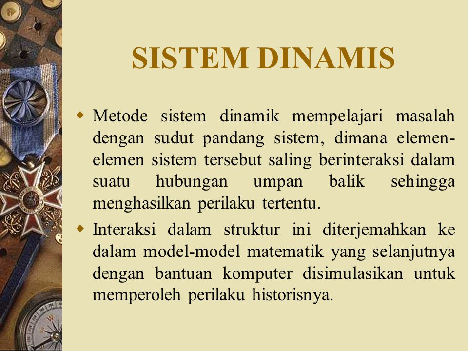 SISTEM DINAMIS  Metode sistem dinamik mempelajari masalah dengan sudut pandang sistem, dimana elemen- elemen sistem tersebut saling berinteraksi dala
