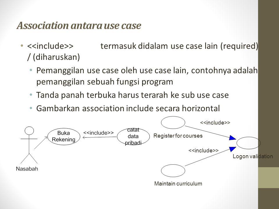 Association antara use case (Lanjut) > perluasan dari use case lain jika kondisi atau syarat terpenuhi Kurangi penggunaan association Extend ini, terlalu banyak pemakaian association ini membuat diagram sulit dipahami.