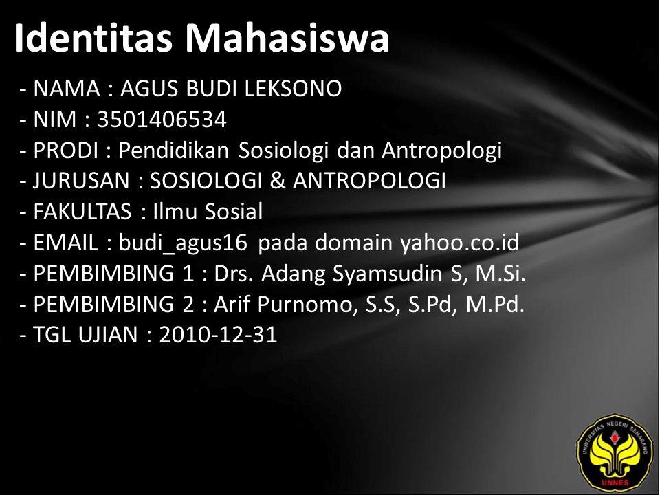 Identitas Mahasiswa - NAMA : AGUS BUDI LEKSONO - NIM : 3501406534 - PRODI : Pendidikan Sosiologi dan Antropologi - JURUSAN : SOSIOLOGI & ANTROPOLOGI - FAKULTAS : Ilmu Sosial - EMAIL : budi_agus16 pada domain yahoo.co.id - PEMBIMBING 1 : Drs.