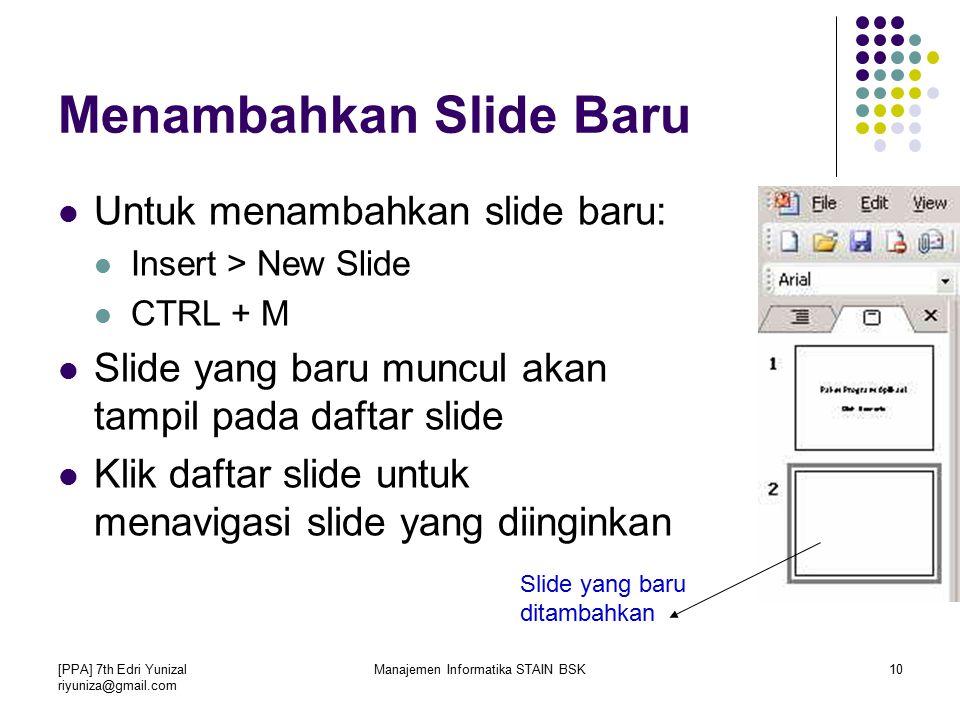 [PPA] 7th Edri Yunizal riyuniza@gmail.com Manajemen Informatika STAIN BSK10 Menambahkan Slide Baru Untuk menambahkan slide baru: Insert > New Slide CTRL + M Slide yang baru muncul akan tampil pada daftar slide Klik daftar slide untuk menavigasi slide yang diinginkan Slide yang baru ditambahkan