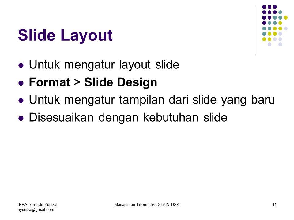 [PPA] 7th Edri Yunizal riyuniza@gmail.com Manajemen Informatika STAIN BSK11 Slide Layout Untuk mengatur layout slide Format > Slide Design Untuk mengatur tampilan dari slide yang baru Disesuaikan dengan kebutuhan slide