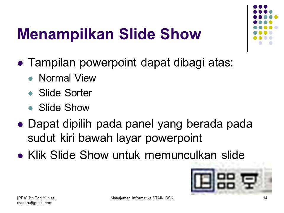[PPA] 7th Edri Yunizal riyuniza@gmail.com Manajemen Informatika STAIN BSK14 Menampilkan Slide Show Tampilan powerpoint dapat dibagi atas: Normal View Slide Sorter Slide Show Dapat dipilih pada panel yang berada pada sudut kiri bawah layar powerpoint Klik Slide Show untuk memunculkan slide