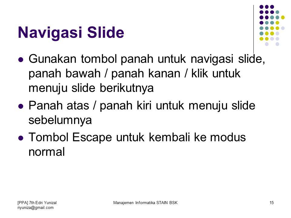 [PPA] 7th Edri Yunizal riyuniza@gmail.com Manajemen Informatika STAIN BSK15 Navigasi Slide Gunakan tombol panah untuk navigasi slide, panah bawah / panah kanan / klik untuk menuju slide berikutnya Panah atas / panah kiri untuk menuju slide sebelumnya Tombol Escape untuk kembali ke modus normal