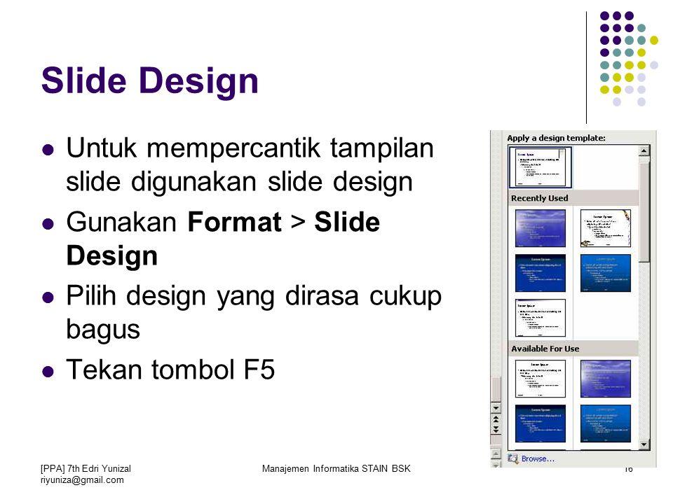 [PPA] 7th Edri Yunizal riyuniza@gmail.com Manajemen Informatika STAIN BSK16 Slide Design Untuk mempercantik tampilan slide digunakan slide design Gunakan Format > Slide Design Pilih design yang dirasa cukup bagus Tekan tombol F5