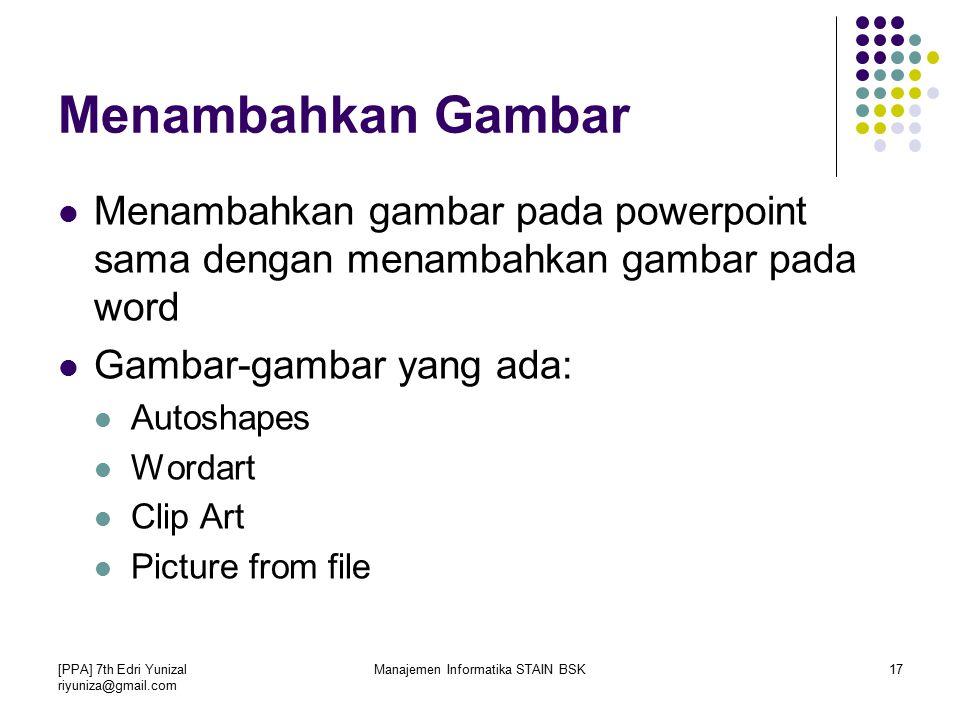 [PPA] 7th Edri Yunizal riyuniza@gmail.com Manajemen Informatika STAIN BSK17 Menambahkan gambar pada powerpoint sama dengan menambahkan gambar pada word Gambar-gambar yang ada: Autoshapes Wordart Clip Art Picture from file Menambahkan Gambar