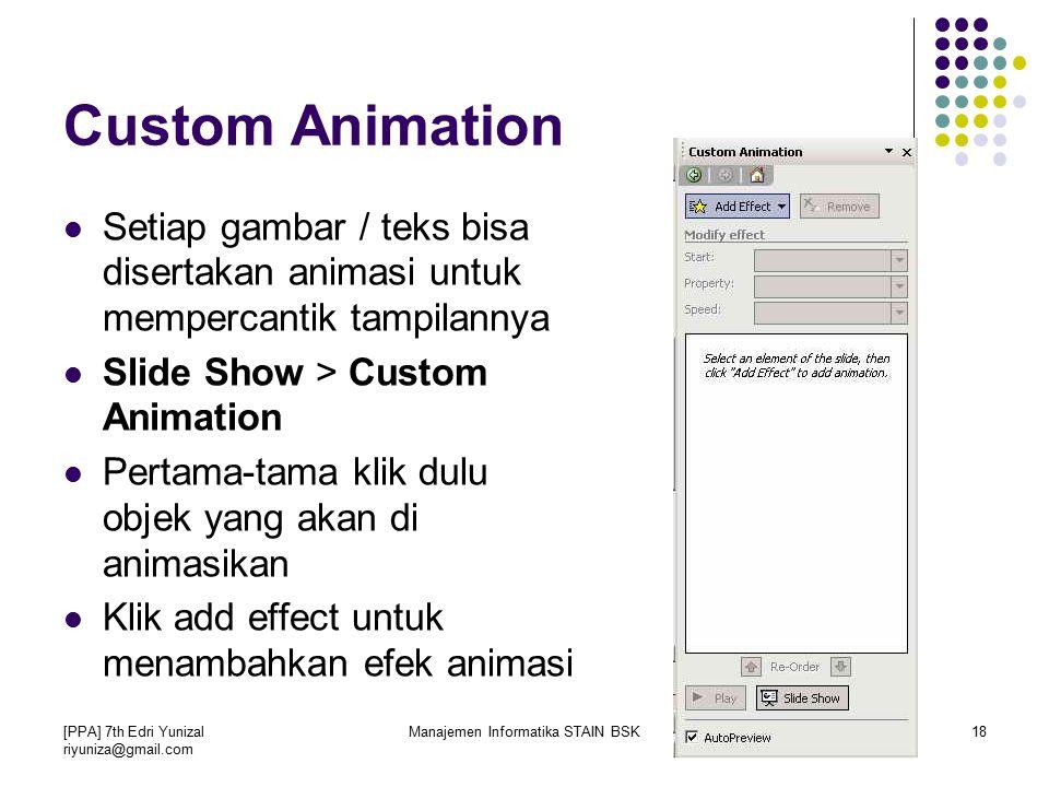 [PPA] 7th Edri Yunizal riyuniza@gmail.com Manajemen Informatika STAIN BSK18 Custom Animation Setiap gambar / teks bisa disertakan animasi untuk mempercantik tampilannya Slide Show > Custom Animation Pertama-tama klik dulu objek yang akan di animasikan Klik add effect untuk menambahkan efek animasi
