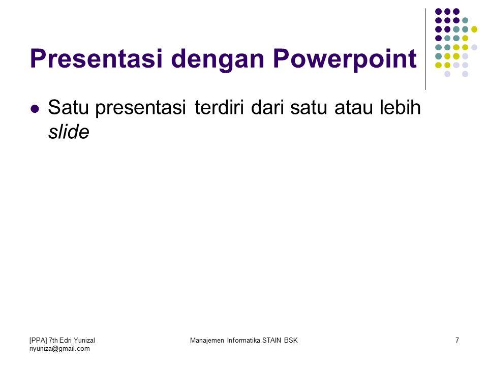 [PPA] 7th Edri Yunizal riyuniza@gmail.com Manajemen Informatika STAIN BSK7 Presentasi dengan Powerpoint Satu presentasi terdiri dari satu atau lebih slide