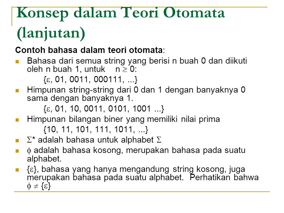 Konsep dalam Teori Otomata (lanjutan) Contoh bahasa dalam teori otomata: Bahasa dari semua string yang berisi n buah 0 dan diikuti oleh n buah 1, untuk n  0: { , 01, 0011, 000111,...} Himpunan string-string dari 0 dan 1 dengan banyaknya 0 sama dengan banyaknya 1.