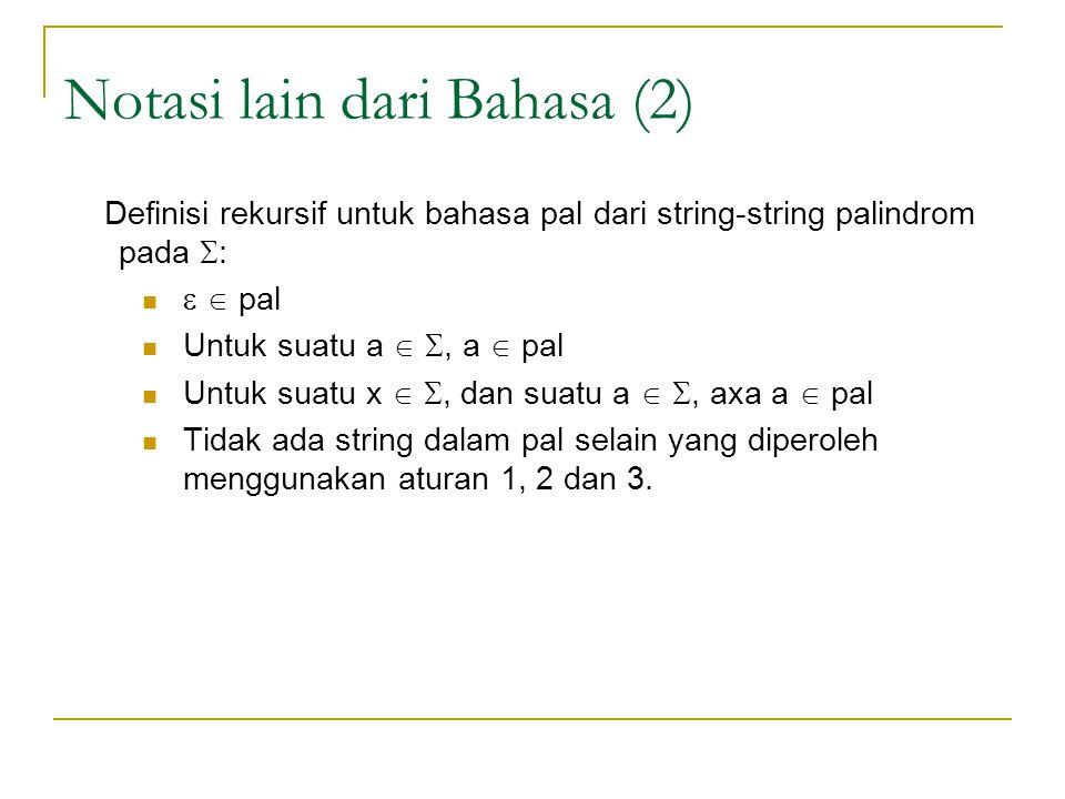 Notasi lain dari Bahasa (2) Definisi rekursif untuk bahasa pal dari string-string palindrom pada  :   pal Untuk suatu a  , a  pal Untuk suatu x  , dan suatu a  , axa a  pal Tidak ada string dalam pal selain yang diperoleh menggunakan aturan 1, 2 dan 3.
