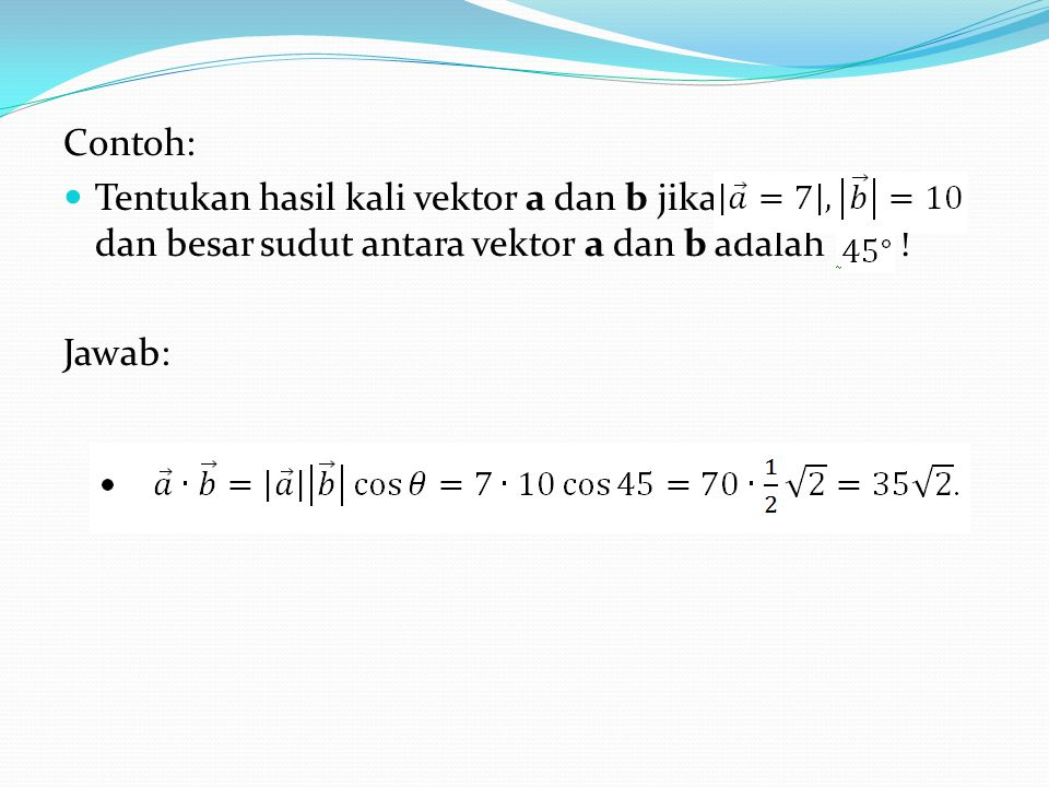Contoh: Tentukan hasil kali vektor a dan b jika dan besar sudut antara vektor a dan b adalah .