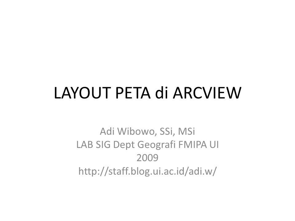 LAYOUT PETA di ARCVIEW Adi Wibowo, SSi, MSi LAB SIG Dept Geografi FMIPA UI 2009 http://staff.blog.ui.ac.id/adi.w/