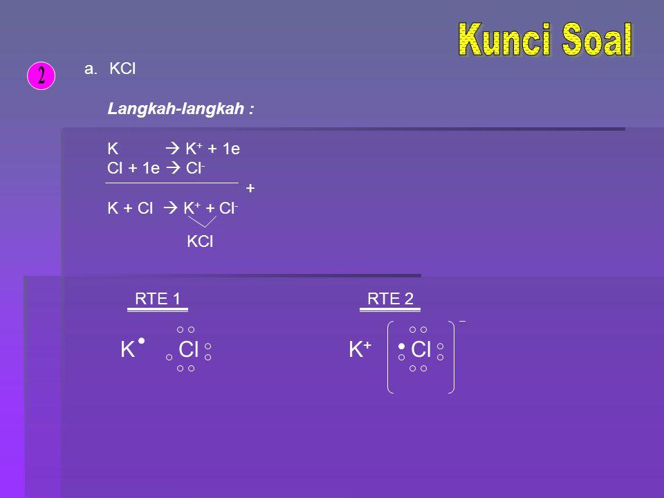 b.MgBr 2 Langkah-langkah : Mg  Mg 2+ + 2e (Br + 1e  Br - ) x2 + Mg + 2Br  Mg 2+ + 2Br - MgBr 2 RTE 1 MgBr RTE 2 Mg 2+ Br
