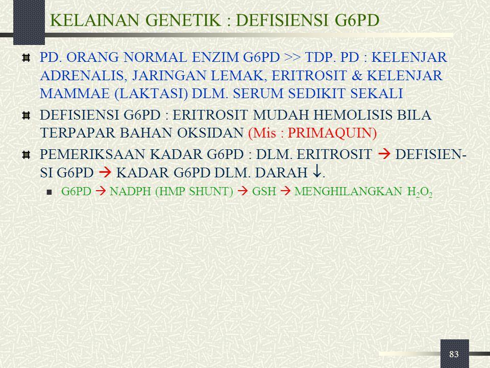 83 KELAINAN GENETIK : DEFISIENSI G6PD PD. ORANG NORMAL ENZIM G6PD >> TDP. PD : KELENJAR ADRENALIS, JARINGAN LEMAK, ERITROSIT & KELENJAR MAMMAE (LAKTAS
