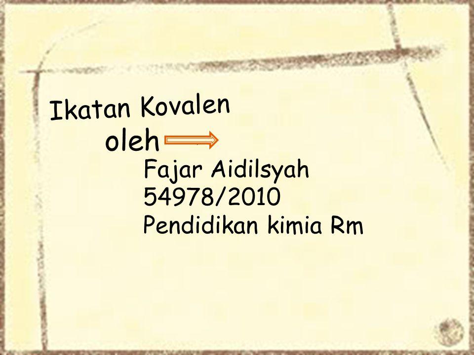 oleh Ikatan Kovalen Fajar Aidilsyah 54978/2010 Pendidikan kimia Rm