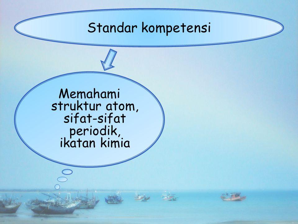 Memahami struktur atom, sifat-sifat periodik, ikatan kimia Standar kompetensi