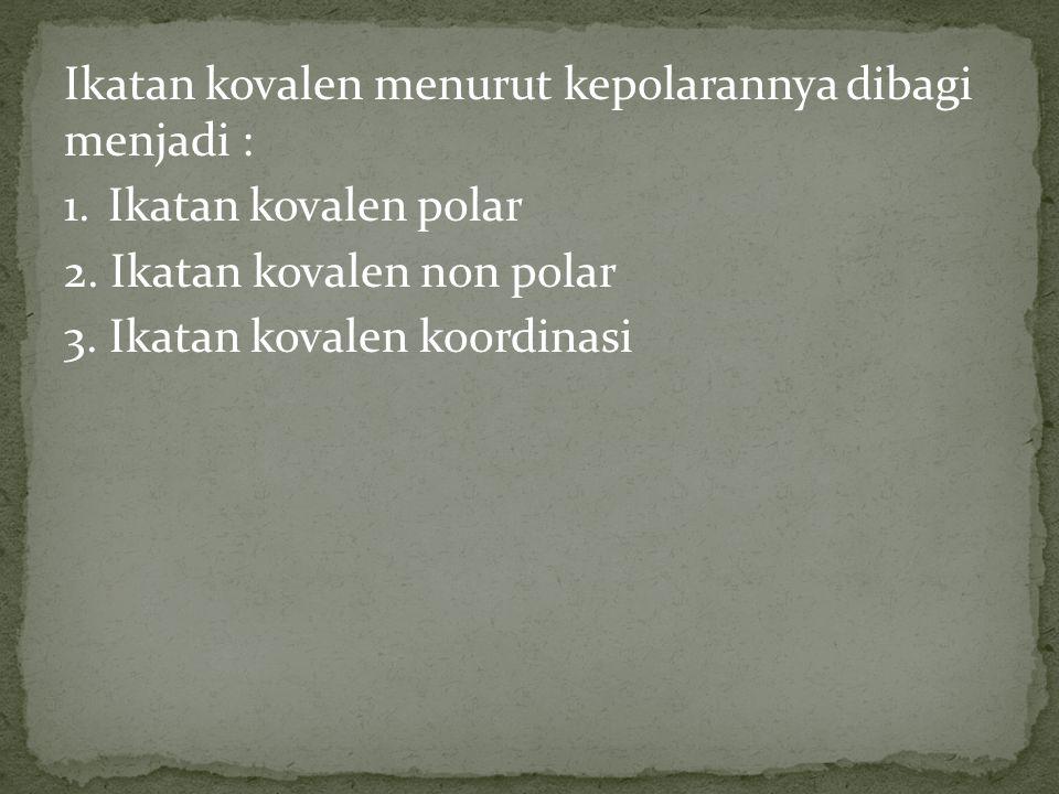Ikatan kovalen menurut kepolarannya dibagi menjadi : 1. Ikatan kovalen polar 2. Ikatan kovalen non polar 3. Ikatan kovalen koordinasi