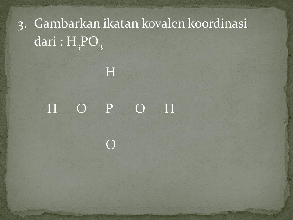 3.Gambarkan ikatan kovalen koordinasi dari : H 3 PO 3 H HOPOH O