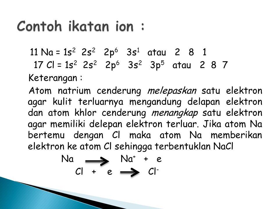 11 Na = 1s 2 2s 2 2p 6 3s 1 atau 2 8 1 17 Cl = 1s 2 2s 2 2p 6 3s 2 3p 5 atau 2 8 7 Keterangan : Atom natrium cenderung melepaskan satu elektron agar kulit terluarnya mengandung delapan elektron dan atom khlor cenderung menangkap satu elektron agar memiliki delepan elektron terluar.