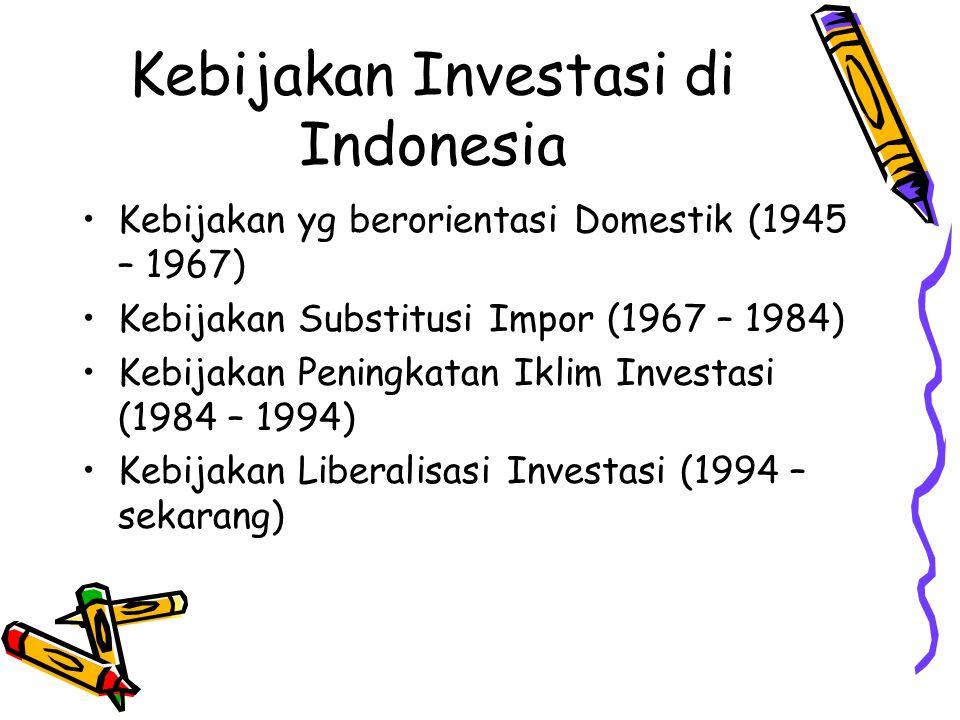 Kebijakan Investasi di Indonesia Kebijakan yg berorientasi Domestik (1945 – 1967) Kebijakan Substitusi Impor (1967 – 1984) Kebijakan Peningkatan Iklim Investasi (1984 – 1994) Kebijakan Liberalisasi Investasi (1994 – sekarang)