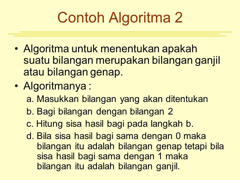 Contoh Algoritma 2 Algoritma untuk menentukan apakah suatu bilangan merupakan bilangan ganjil atau bilangan genap. Algoritmanya : a. Masukkan bilangan