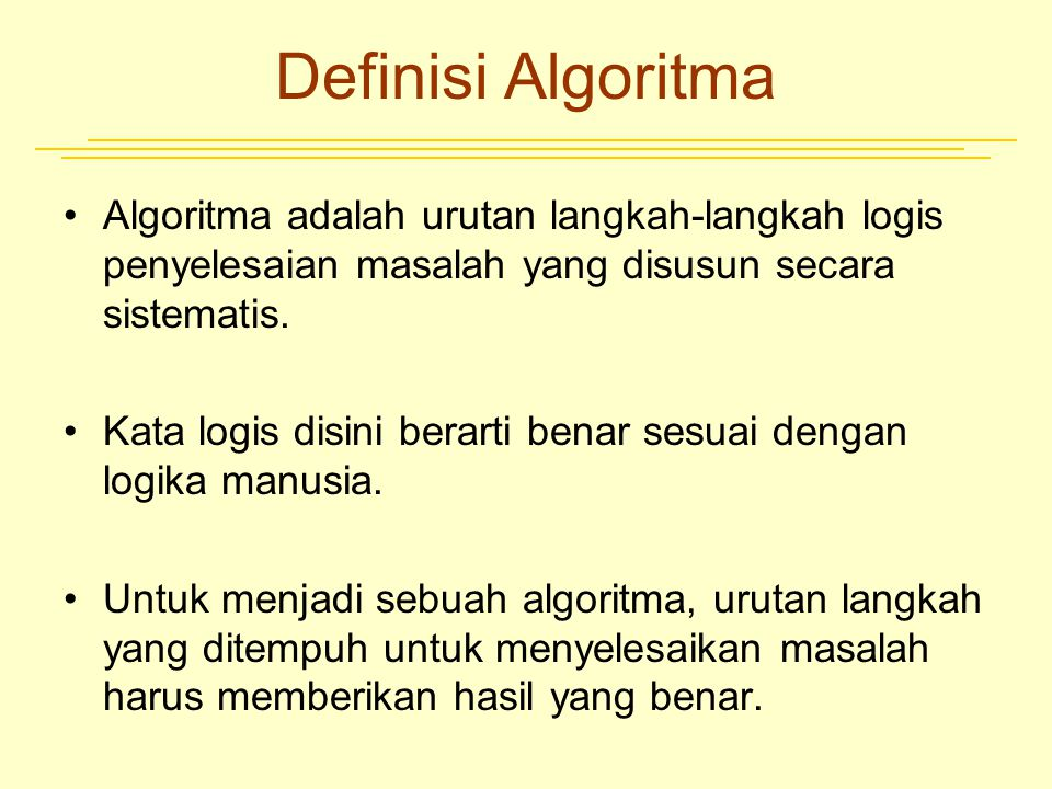 Definisi Algoritma Algoritma adalah urutan langkah-langkah logis penyelesaian masalah yang disusun secara sistematis. Kata logis disini berarti benar