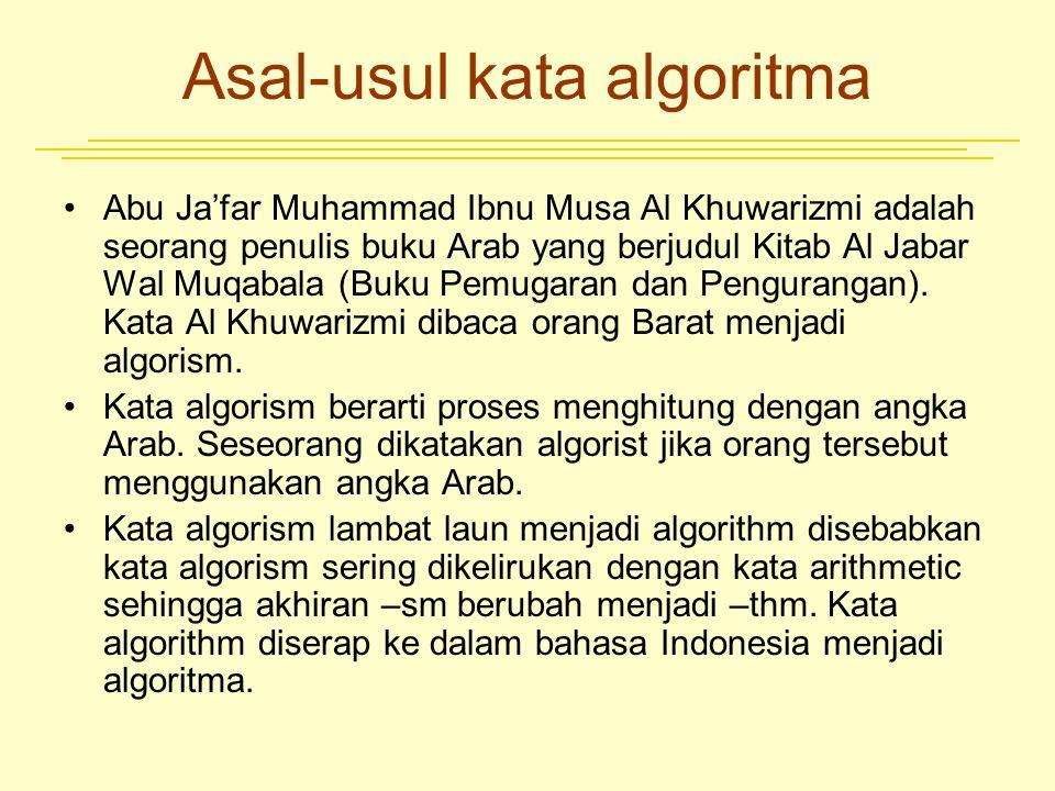 Asal-usul kata algoritma Abu Ja'far Muhammad Ibnu Musa Al Khuwarizmi adalah seorang penulis buku Arab yang berjudul Kitab Al Jabar Wal Muqabala (Buku