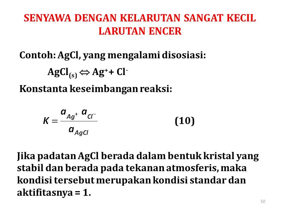 SENYAWA DENGAN KELARUTAN SANGAT KECIL LARUTAN ENCER Contoh: AgCl, yang mengalami disosiasi: AgCl (s)  Ag + + Cl - Konstanta keseimbangan reaksi: (10)