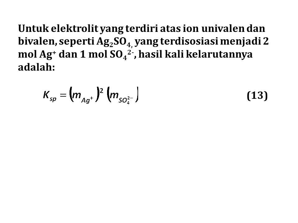 Untuk elektrolit yang terdiri atas ion univalen dan bivalen, seperti Ag 2 SO 4, yang terdisosiasi menjadi 2 mol Ag + dan 1 mol SO 4 2-, hasil kali kel