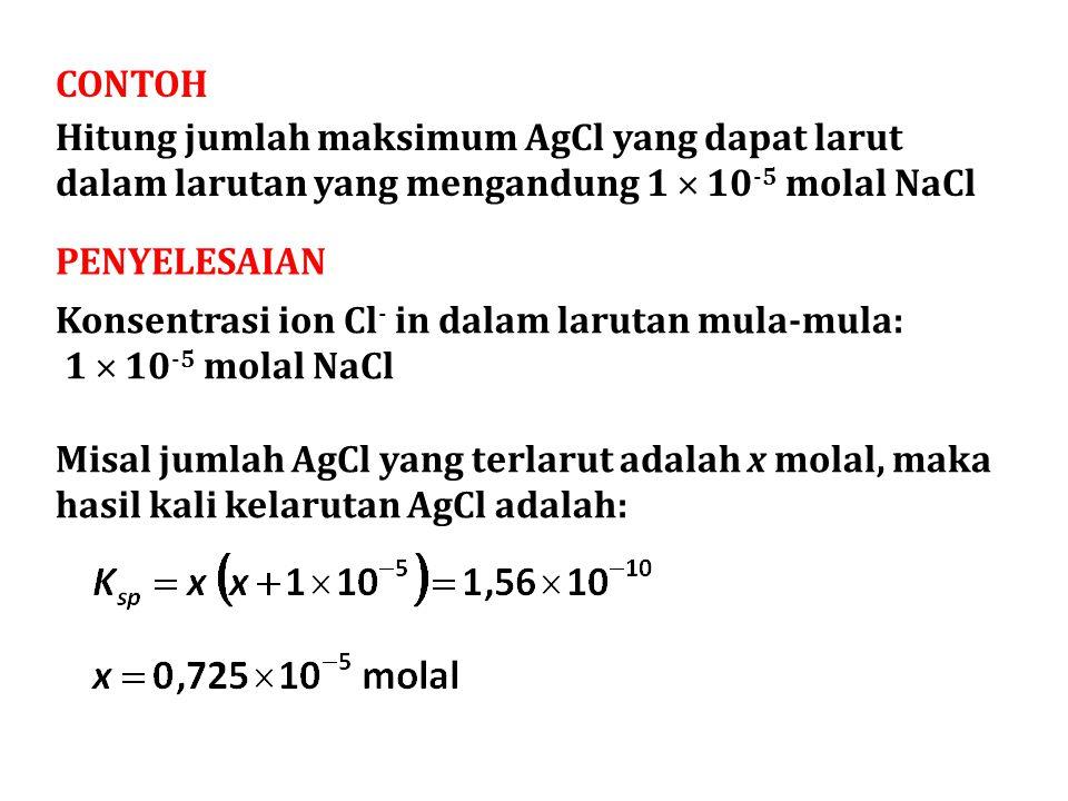 CONTOH Hitung jumlah maksimum AgCl yang dapat larut dalam larutan yang mengandung 1  10 -5 molal NaCl PENYELESAIAN Konsentrasi ion Cl - in dalam larutan mula-mula: 1  10 -5 molal NaCl Misal jumlah AgCl yang terlarut adalah x molal, maka hasil kali kelarutan AgCl adalah:
