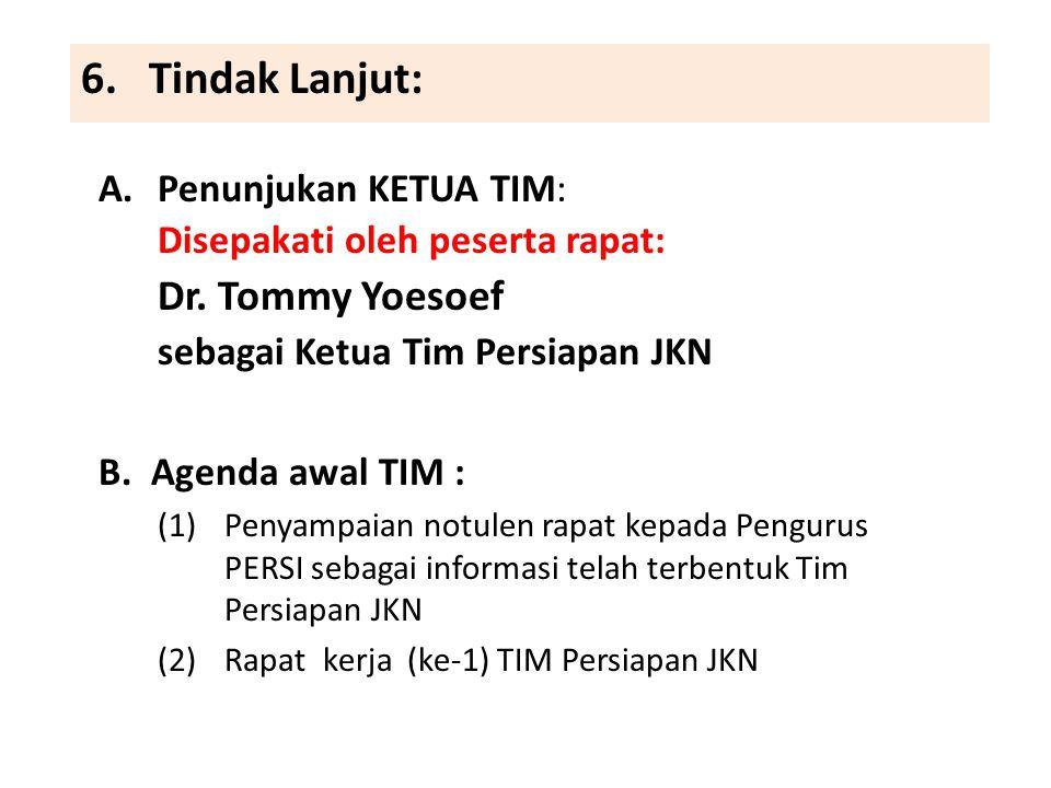 6. Tindak Lanjut: A.Penunjukan KETUA TIM: Disepakati oleh peserta rapat: Dr. Tommy Yoesoef sebagai Ketua Tim Persiapan JKN B. Agenda awal TIM : (1)Pen