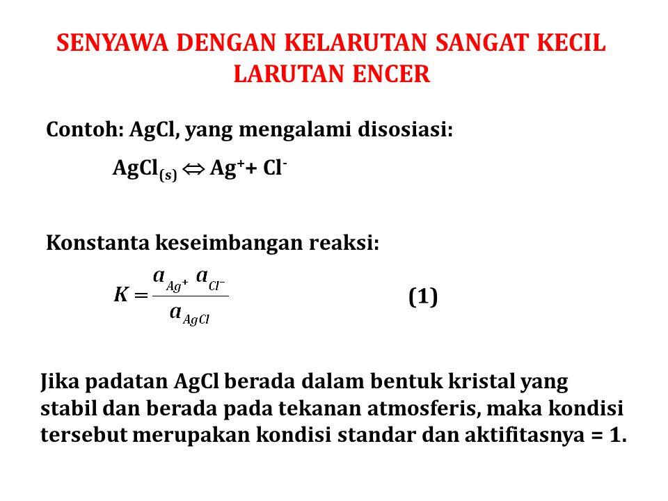 SENYAWA DENGAN KELARUTAN SANGAT KECIL LARUTAN ENCER Contoh: AgCl, yang mengalami disosiasi: AgCl (s)  Ag + + Cl - Konstanta keseimbangan reaksi: (1)