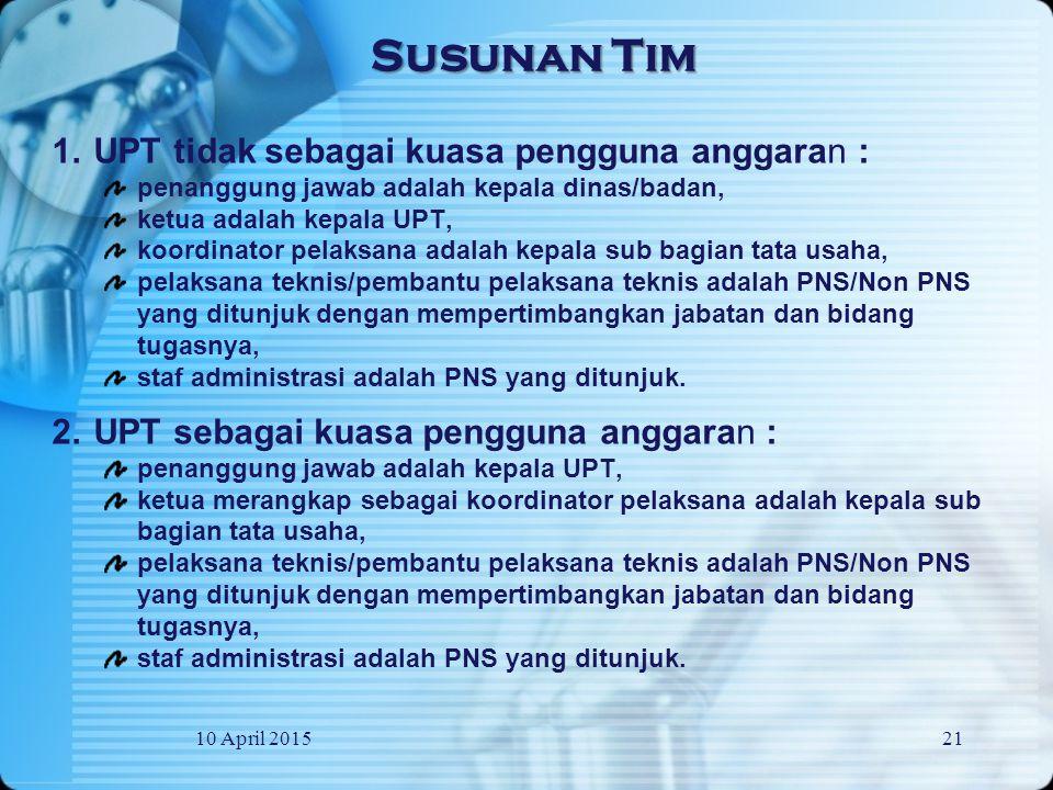 10 April 201521 1.UPT tidak sebagai kuasa pengguna anggaran : penanggung jawab adalah kepala dinas/badan, ketua adalah kepala UPT, koordinator pelaksana adalah kepala sub bagian tata usaha, pelaksana teknis/pembantu pelaksana teknis adalah PNS/Non PNS yang ditunjuk dengan mempertimbangkan jabatan dan bidang tugasnya, staf administrasi adalah PNS yang ditunjuk.