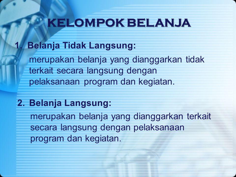 KELOMPOK BELANJA 1. Belanja Tidak Langsung: merupakan belanja yang dianggarkan tidak terkait secara langsung dengan pelaksanaan program dan kegiatan.