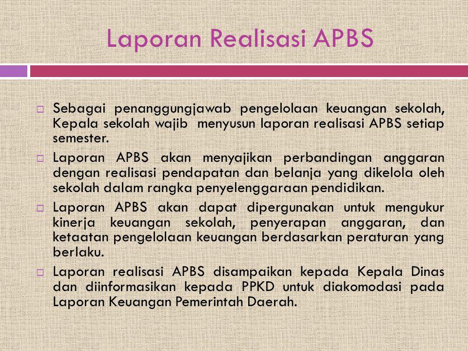 Laporan Realisasi APBS  Sebagai penanggungjawab pengelolaan keuangan sekolah, Kepala sekolah wajib menyusun laporan realisasi APBS setiap semester. 
