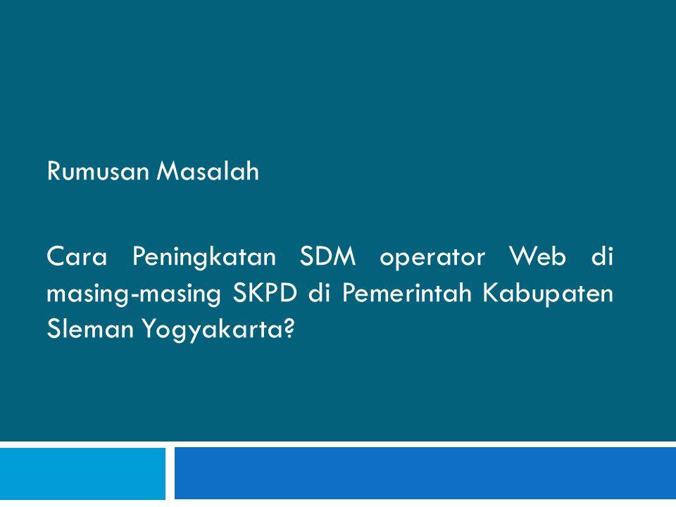 Tujuan dan Manfaat Akan didapatkan jawaban deskriptif, tentang cara pengembangan SDM yang efektif bagi operator Website di Masing-masing SKPD Pemeritah Kabupaten Sleman.