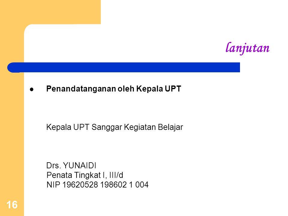 16 lanjutan Penandatanganan oleh Kepala UPT Kepala UPT Sanggar Kegiatan Belajar Drs. YUNAIDI Penata Tingkat I, III/d NIP 19620528 198602 1 004