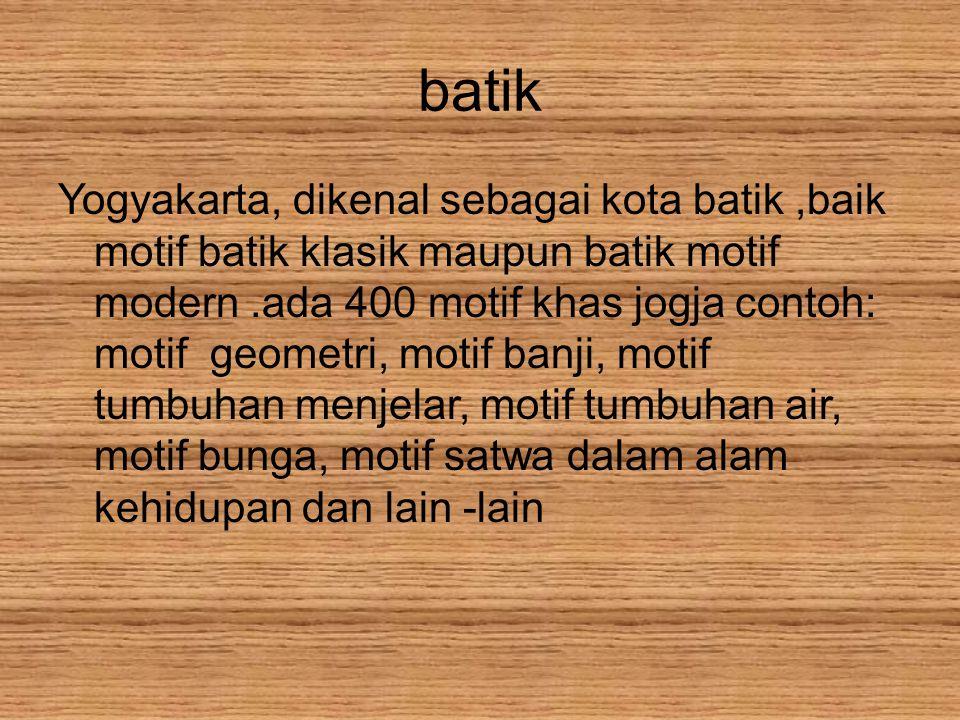 batik Yogyakarta, dikenal sebagai kota batik,baik motif batik klasik maupun batik motif modern.ada 400 motif khas jogja contoh: motif geometri, motif banji, motif tumbuhan menjelar, motif tumbuhan air, motif bunga, motif satwa dalam alam kehidupan dan lain -lain