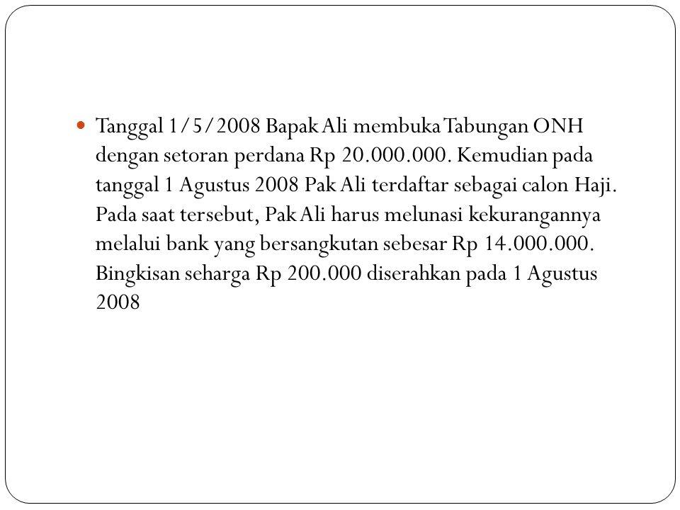 Tanggal 1/5/2008 Bapak Ali membuka Tabungan ONH dengan setoran perdana Rp 20.000.000. Kemudian pada tanggal 1 Agustus 2008 Pak Ali terdaftar sebagai c