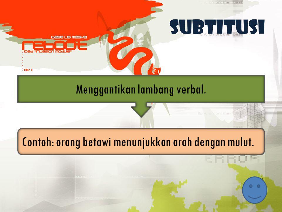 Subtitusi Menggantikan lambang verbal. Contoh: orang betawi menunjukkan arah dengan mulut.