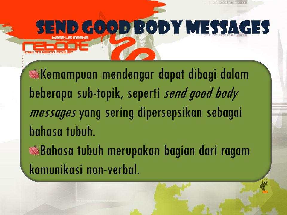 SEND GOOD BODY MESSAGES Kemampuan mendengar dapat dibagi dalam beberapa sub-topik, seperti send good body messages yang sering dipersepsikan sebagai b