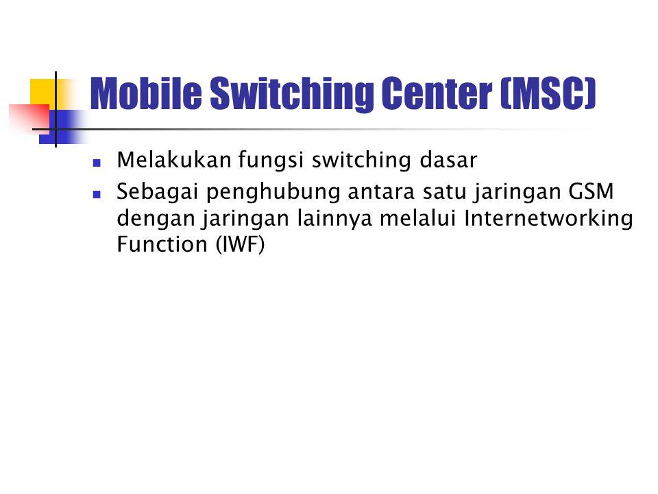 Mobile Switching Center (MSC) Melakukan fungsi switching dasar Sebagai penghubung antara satu jaringan GSM dengan jaringan lainnya melalui Internetwor