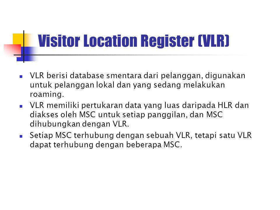 Visitor Location Register (VLR) VLR berisi database smentara dari pelanggan, digunakan untuk pelanggan lokal dan yang sedang melakukan roaming. VLR me