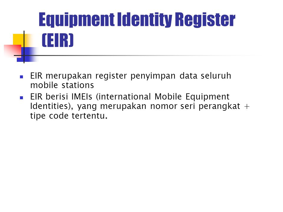 Equipment Identity Register (EIR) EIR merupakan register penyimpan data seluruh mobile stations EIR berisi IMEIs (international Mobile Equipment Identities), yang merupakan nomor seri perangkat + tipe code tertentu.