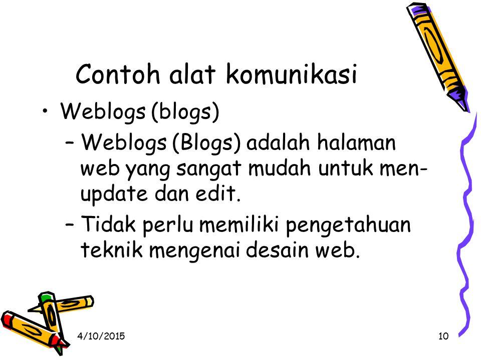 4/10/201510 Contoh alat komunikasi Weblogs (blogs) –Weblogs (Blogs) adalah halaman web yang sangat mudah untuk men- update dan edit.