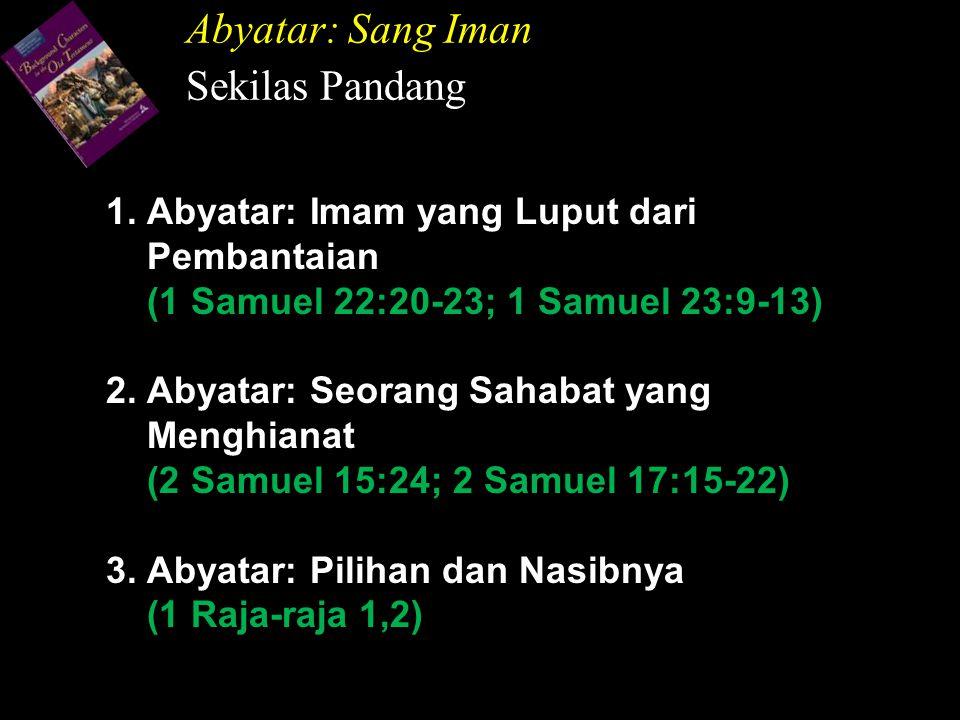 1. Abyatar: Imam yang Luput dari Pembantaian (1 Samuel 22:20-23; 1 Samuel 23:9-13) 2. Abyatar: Seorang Sahabat yang Menghianat (2 Samuel 15:24; 2 Samu