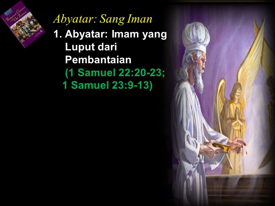 1. Abyatar: Imam yang Luput dari Pembantaian (1 Samuel 22:20-23; 1 Samuel 23:9-13) Abyatar: Sang Iman