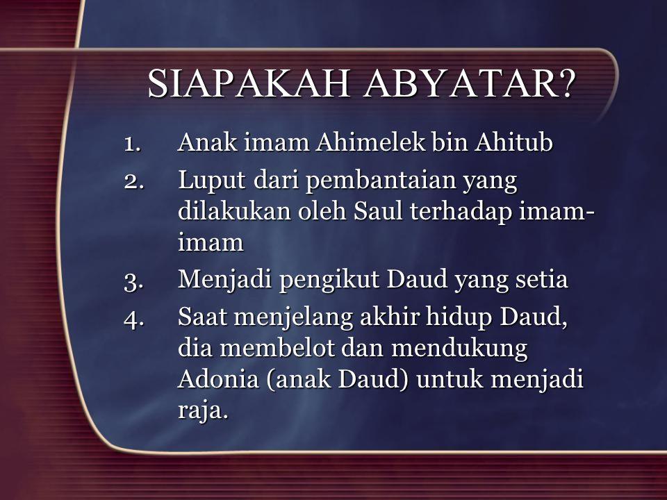 SIAPAKAH ABYATAR? 1.Anak imam Ahimelek bin Ahitub 2.Luput dari pembantaian yang dilakukan oleh Saul terhadap imam- imam 3.Menjadi pengikut Daud yang s