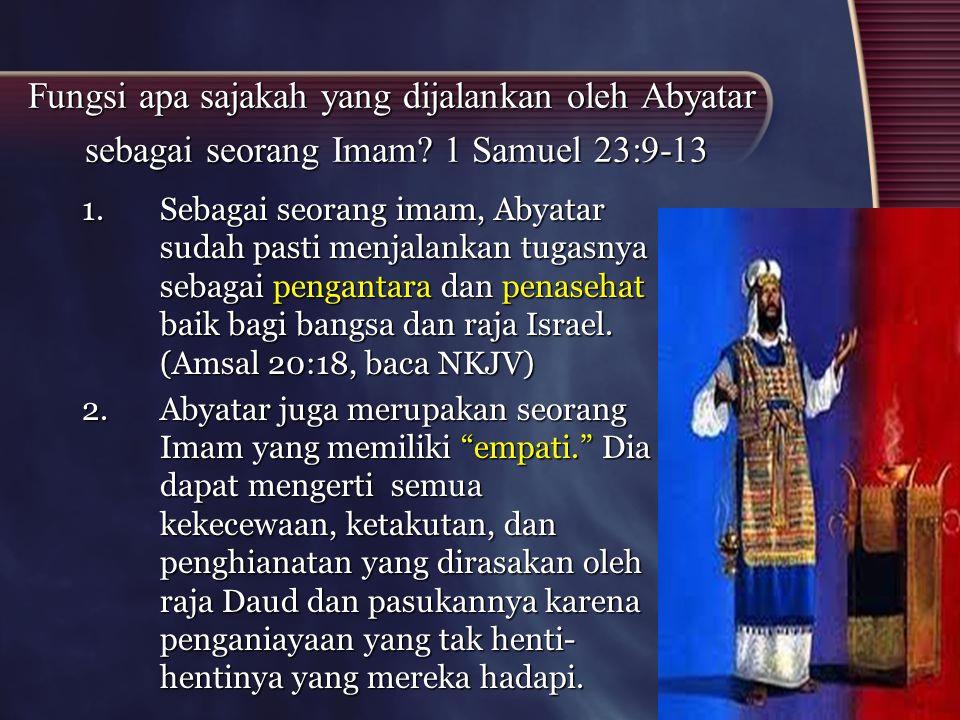 Fungsi apa sajakah yang dijalankan oleh Abyatar sebagai seorang Imam? 1 Samuel 23:9-13 1.Sebagai seorang imam, Abyatar sudah pasti menjalankan tugasny